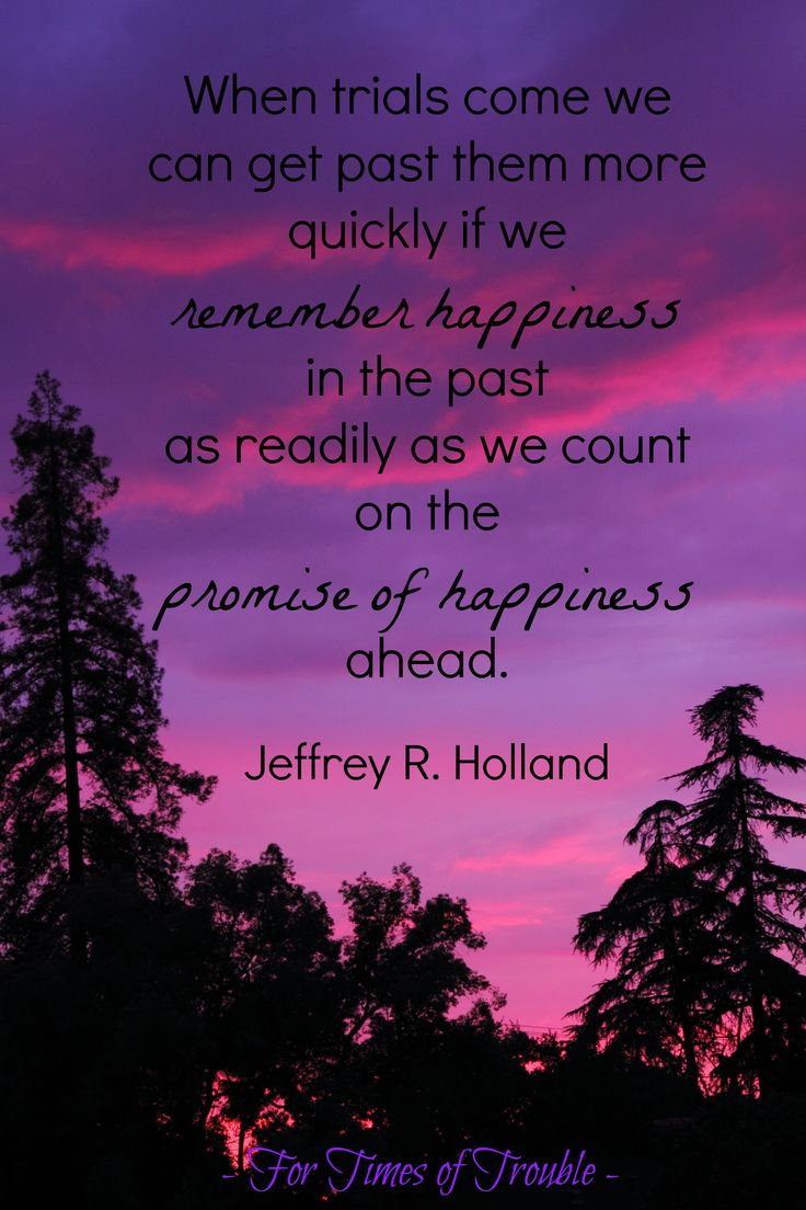 """When trials come we can get past them more quickly if we remember happiness in the past as readily as we count on the promise of happiness ahead."" -Jeffrey R. Holland #ForTroubledTimes #LDS #Mormon"