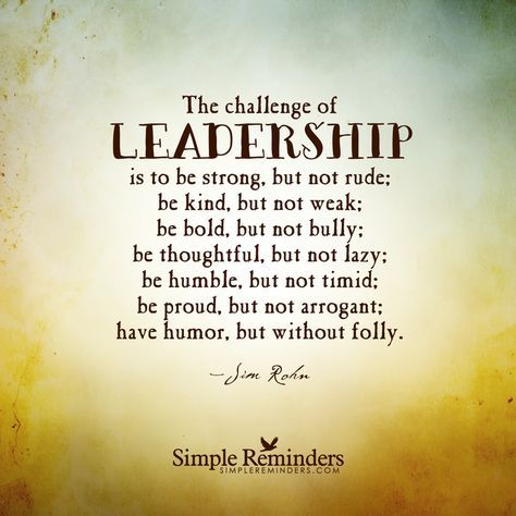 """mysimplereminders: """"""""The challenge of leadership is to be strong, but not rude; be kind, but not weak; be bold, but not bully; be thoughtful, but not lazy; be humble, but not timid; be proud, but not..."""