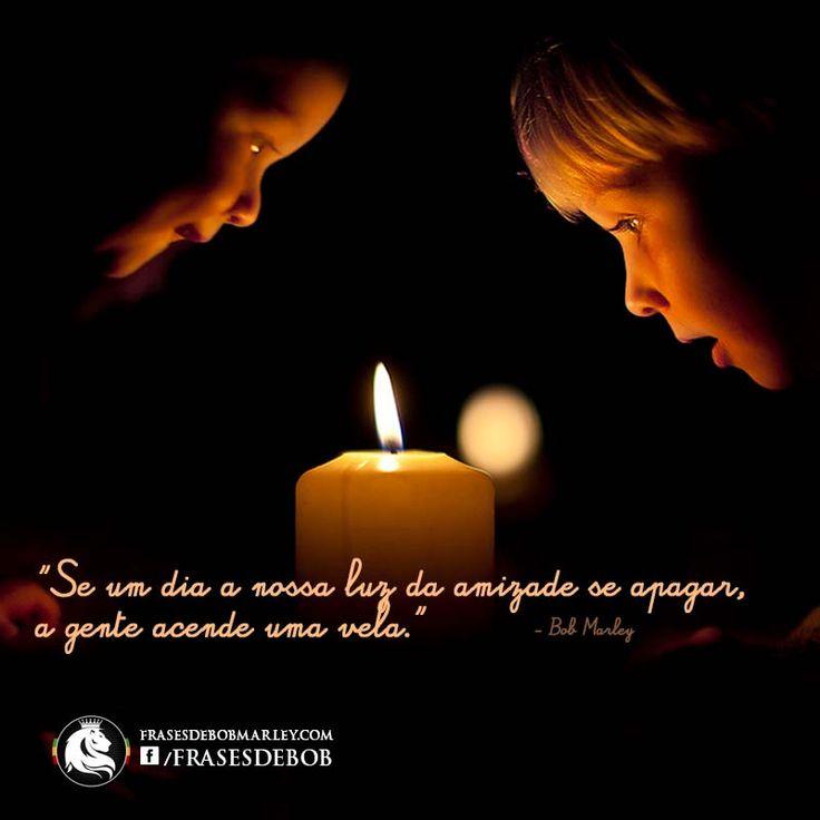 """""""Se um dia a nossa luz da amizade se apagar, a gente acende uma vela."""""""