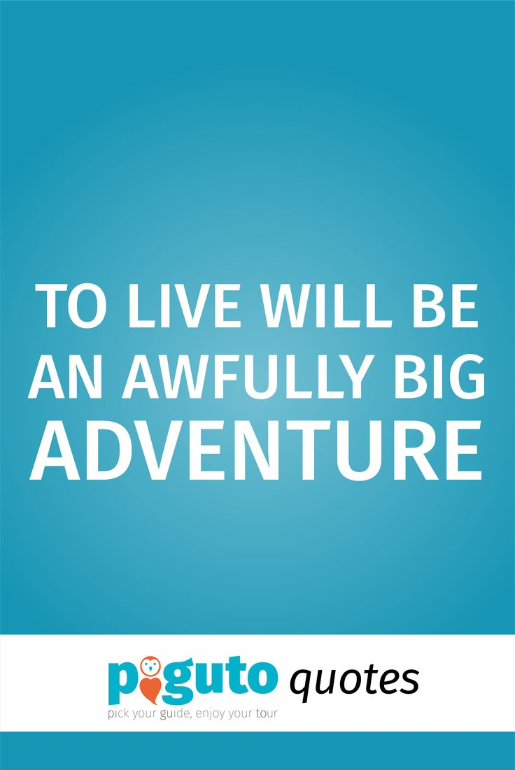 Travel Quote: TO LIVE WILL BE AN AWFULLY BIG ADVENTURE