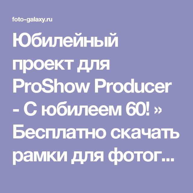 Юбилейный проект для ProShow Producer - С юбилеем 60! » Бесплатно скачать рамки для фотографий,клипарт,шрифты,шаблоны для Photoshop,костюмы,рамки для фотошопа,обои,фоторамки,DVD обложки,футажи,свадебные футажи,детские футажи,школьные футажи,видеоредакторы,видеоуроки,скрап-наборы