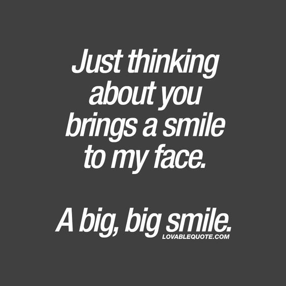 Just thinking about you brings a smile to my face. A big, big smile. ❤ When just the thought of your boyfriend, girlfriend, husband or wife makes you smile. ❤ Lovable Quote. #youmakemesmile #withyou
