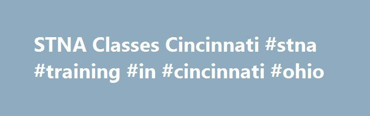 STNA Classes Cincinnati #stna #training #in #cincinnati #ohio http://fort-worth.remmont.com/stna-classes-cincinnati-stna-training-in-cincinnati-ohio/  # STNA Classes & CNA Classes In today's rapidly growing healthcare field, State Tested Nursing Aides (STNAs – also known as CNAs) are in great demand. Are you ready to take that step into a rewarding, long-lasting career? Alia Healthcare is committed to taking that journey with you. We hold our STNA certification training classes in Columbus…