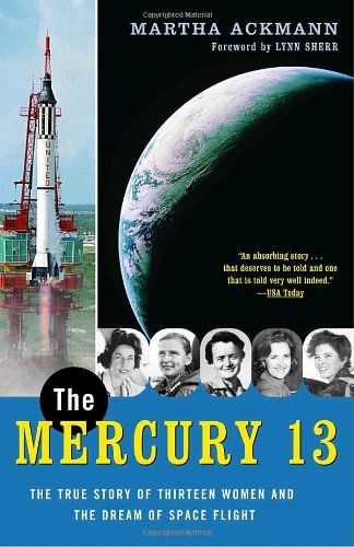 The Mercury 13: The True Story of Thirteen Women and the Dream of Space Flight by Martha Ackmann