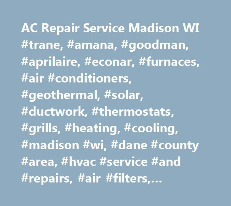 AC Repair Service Madison WI #trane, #amana, #goodman, #aprilaire, #econar, #furnaces, #air #conditioners, #geothermal, #solar, #ductwork, #thermostats, #grills, #heating, #cooling, #madison #wi, #dane #county #area, #hvac #service #and #repairs, #air #filters, #aprilaire, #renew #air, #humdifiers, #uv #lights…