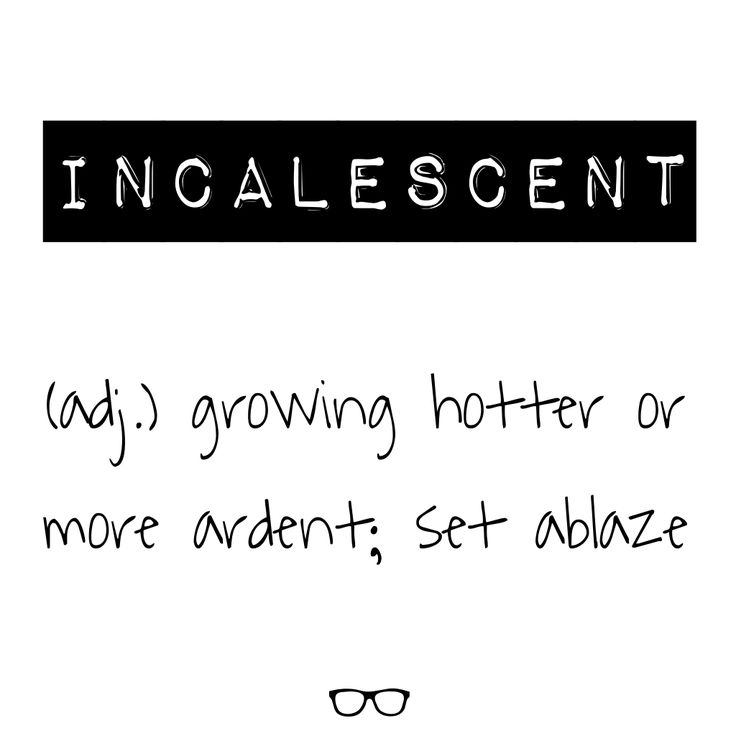 Incalescent - growing hotter or more ardent; set ablaze