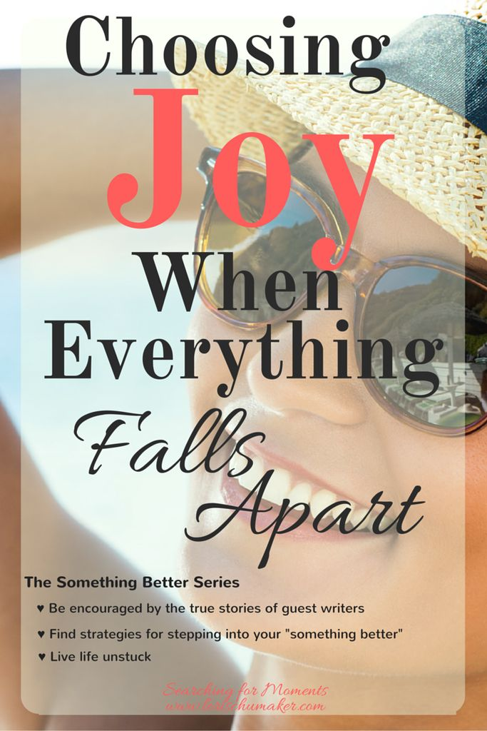 Choosing Joy When Everything Falls Apart - The Something Better Series -Lori Schumaker -We always have two choices. Staying stuck in the remnants of whatever pain we have endured or choosing joy. Choosing God leads to choosing love and choosing joy. Which seems a better choice to you?