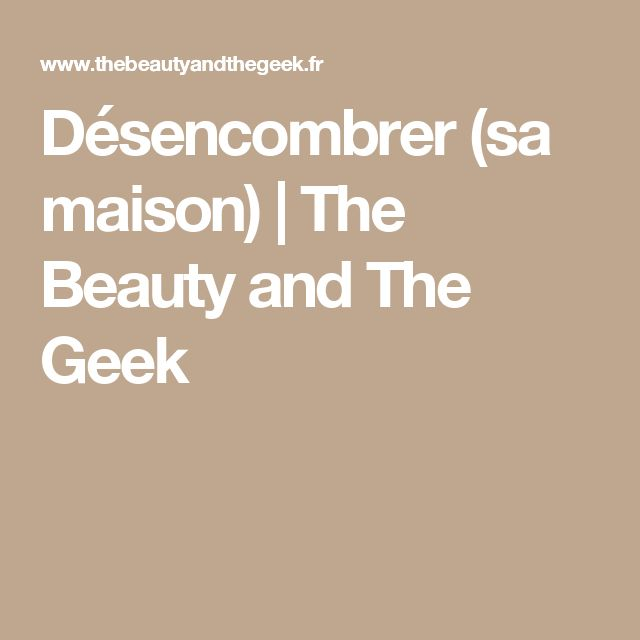 Désencombrer (sa maison) | The Beauty and The Geek