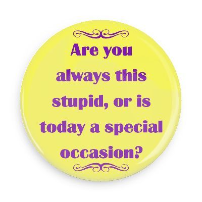 Funny Buttons - Custom Buttons - Promotional Badges - Witty Insults Funny Sayings Pins - Wacky Buttons - Are you always this stupid, or is today a special occasion?