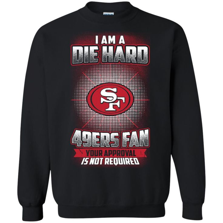 San Fransisco 49ers Shirts Die Hard 49ers Fan Your Approval Not Required T shirts Hoodies