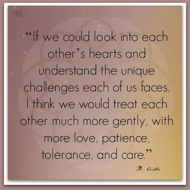 We need to look into each other's hearts... This is a great quote by Marvin J. Ashton