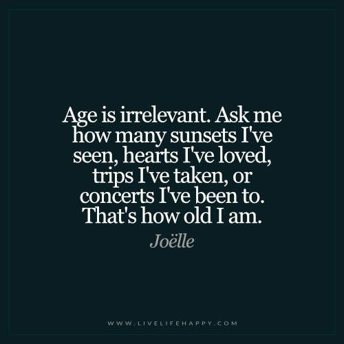 Live Life Happy: Age is irrelevant. Ask me how many sunsets I've seen, hearts I've loved, trips I've taken, or concerts I've been too. That's how old I am. – Joëlle The post Age Is Irrelevant. Ask Me