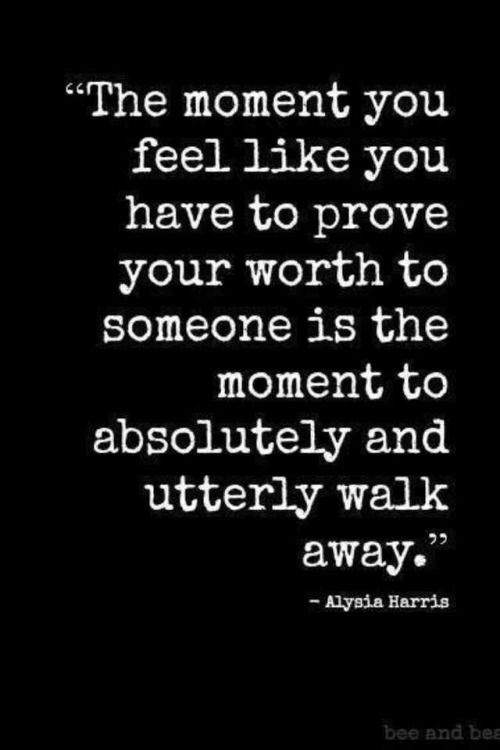 The moment you feel you have to prove your worth to someone is the moment to absolutely and utterly walk away.