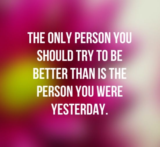 The only person you should try to be better that is the person you were yesterday