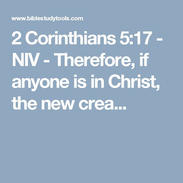 2 Corinthians 5:17 - NIV - Therefore, if anyone is in Christ, the new crea...