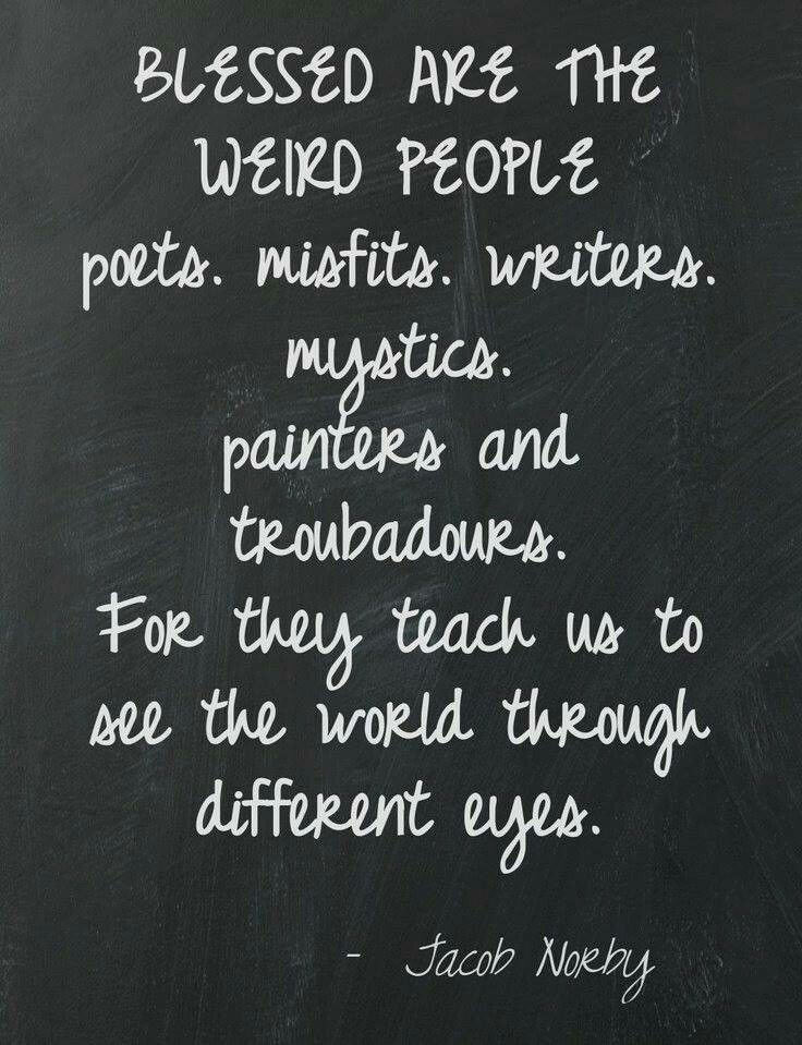 Blessed are  the weird people. Poets. Misfits. Writers. Mystics. Painters and troubadours. For they teach us to see the world through different eyes. . Jacob Norby.Quote. Free Spirit Girl