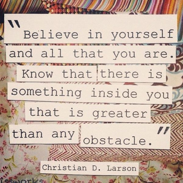 """Believe in yourself and all that you are. Know that there is something inside you that is greater than any obstacle."" -Christian D. Larson"