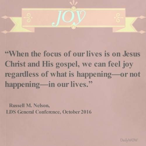 """When the focus of our lives is on Jesus Christ and His gospel, we can feel joy regardless of what is happening—or not happening—in our lives.""   ~Russell M. Nelson"