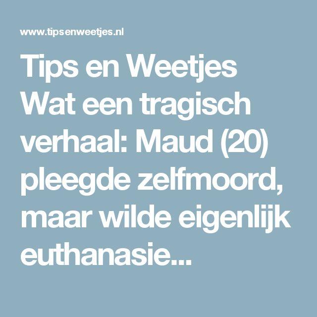 Tips en Weetjes Wat een tragisch verhaal: Maud (20) pleegde zelfmoord, maar wilde eigenlijk euthanasie...