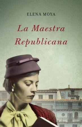 La maestra republicana, Elena Moya, Narrativa española, Narrativa histórica, Guerra civil española, Posguerra española, Corrupción política