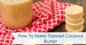 How To Make Toasted Coconut Butter (Video) - Living Low Carb One Day At A Time