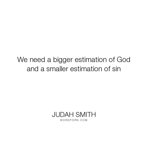 """Judah Smith - """"We need a bigger estimation of God and a smaller estimation of sin"""". god, sin"""