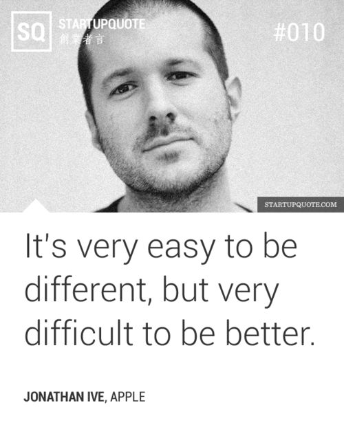 """It's very easy to be different, but very difficult to be better"" -Jonathan 'Jony' Ive, Apple"