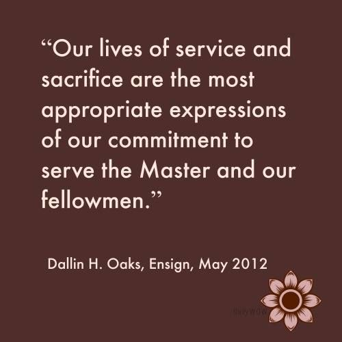 """Our lives of service and sacrifice are the most appropriate expressions of our commitment to serve the Master and our fellowmen.""   ~Dallin H. Oaks"