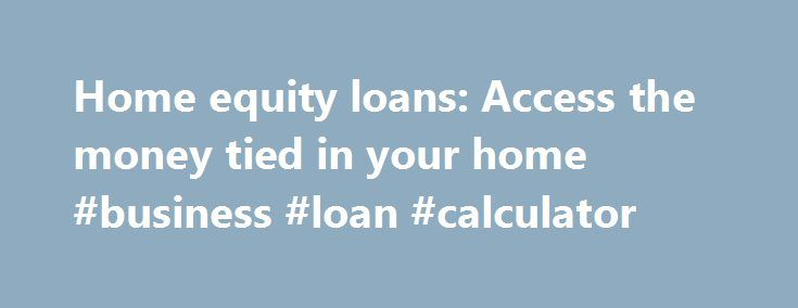Home equity loans: Access the money tied in your home #business #loan #calculator http://loan-credit.remmont.com/home-equity-loans-access-the-money-tied-in-your-home-business-loan-calculator/  #equity loan # What is a home equity loan? A home equity loan is a loan that is secured on your property. If you have equity in your home the difference between your property s value and any outstanding mortgages/secured loans then you can borrow some or all of this equity. A home equity loan […]