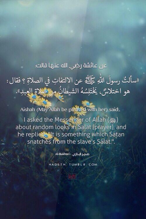"عن عائشة رضي الله عنها قالت: ""سألتُ رسولَ اللهِ صلَّى اللهُ عليهِ وسلَّمَ عن الالتفاتِ في الصلاةِ ؟ فقال : هو اختلاسٌ ، يَخْتَلِسُهُ الشيطانُ من صلاةِ العبدِ ."" صحيح البخاري 'Aishah (May Allah be pleased with her) said: I asked the Messenger of Allah (ﷺ) about random looks in Salat (prayer), and he replied, ""It is something which Satan snatches from the slave's Salat."" [Al-Bukhari]."