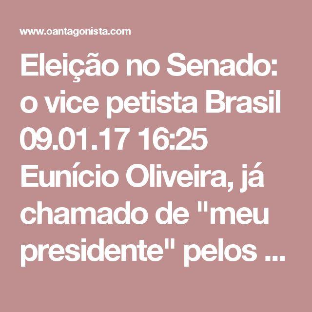 """Eleição no Senado: o vice petista  Brasil 09.01.17 16:25 Eunício Oliveira, já chamado de """"meu presidente"""" pelos pares, começou a receber indicações de partidos para a composição da Mesa Diretora do Senado.  O PT, sabe O Antagonista, quer José Pimentel, do Ceará, na vice-presidência."""