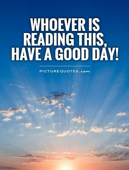 Whoever Is Reading This, Have A Good Day!. Picture Quotes