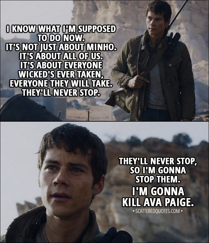 Quote from Maze Runner: The Scorch Trials (2015) │ Thomas: Maybe. But I know what I'm supposed to do now. It's not just about Minho. It's about all of us. It's about everyone WICKED's ever taken, everyone they will take. They'll never stop. They'll never stop, so I'm gonna stop them. I'm gonna kill Ava Paige. Harriet: I have to admit... I'd like some revenge. Vince: Well, that's a good speech, kid. So, what's your plan?  │ #MazeRunner #Quotes