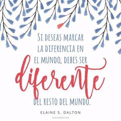 Si deseas marcar la diferencia en el mundo, debes ser DIFERENTE del resto del mundo. -Elaine S. Dalton