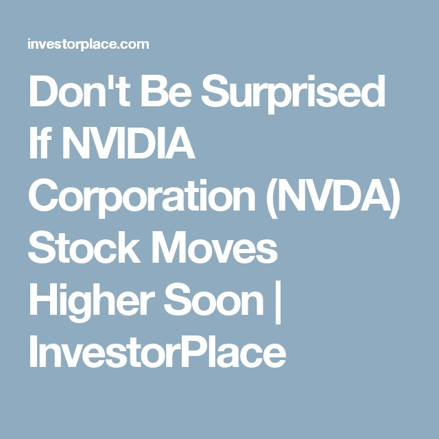 Don't Be Surprised If NVIDIA Corporation (NVDA) Stock Moves Higher Soon | InvestorPlace