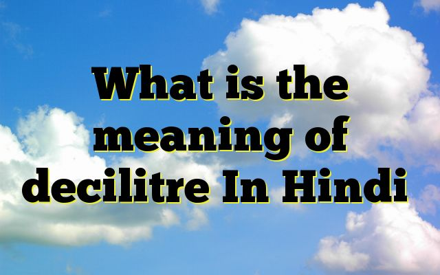 What is the meaning of decilitre In Hindi http://www.englishinhindi.com/meaning-decilitre-hindi/?What+is+the+meaning+of+decilitre+In+Hindi  Meaning of decilitre in Hindi SYNONYMS AND OTHER WORDS FOR decilitre तरल पदार्थ की माप 0.176 प्वाइंट→decilitre एक लिटर का दशमांश→deciliter,decilitre Definition of decilitre Definition of decilitre coming soon  Example Sentences of decilitre coming soon Tag:- Wh