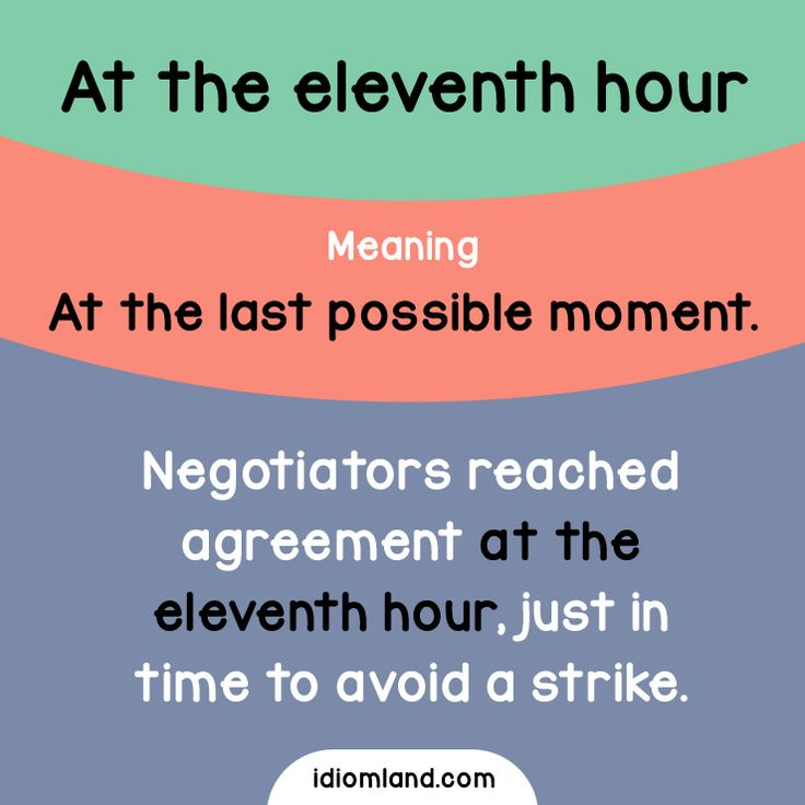 Idiom of the day: At the eleventh hour.  Meaning: At the last possible moment.  Example: Negotiators reached agreement at the eleventh hour, just in time to avoid a strike.