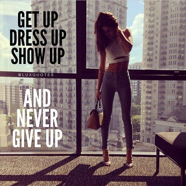 Get up, dress up, show up and never give up | Luxquotes ...
