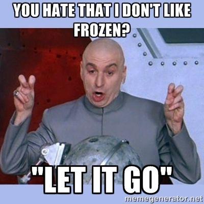 """you hate that I don't like frozen? """"Let it go"""" - Dr Evil meme ..."""