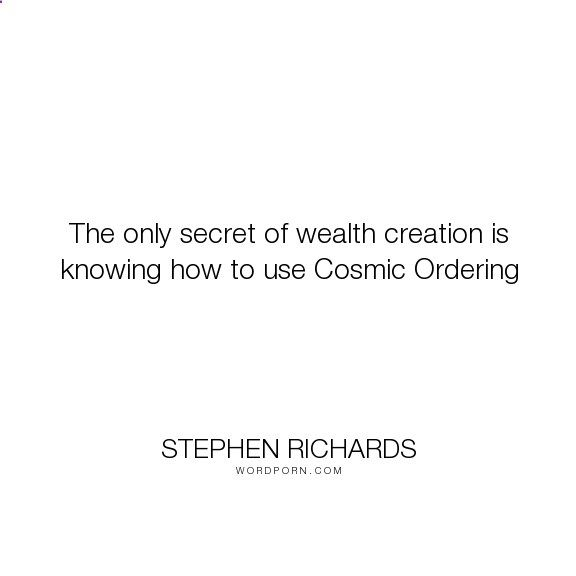 Stephen Richards - The only secret of wealth creation is knowing how to use Cosmic Ordering. happiness, success, fearless, spiritual, spirituality, money, self-help, goals, opportunity, self-realization, focus, positivity, law-of-attraction, life-changing, self-motivation, mind-power, mind-body-spirit, goal-setting, positive-thoughts, new-thought, stephen-richards, new-age, wealth-creation, opportunities, manifestation, self-belief, self-growth, cosmic-ordering, manifesting, synchronic...