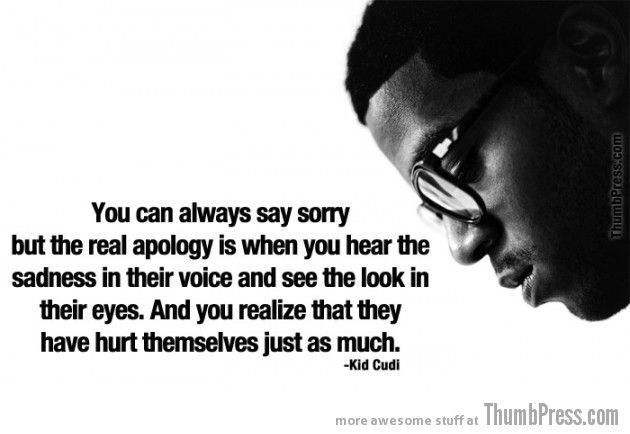 you can always say sorry but the real apology is when you hear the sadness in their voice and see the look in their eyes. and you realize that they have hurt themselves just as much