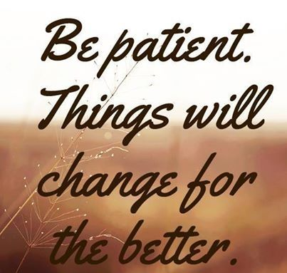 Be patient things will change
