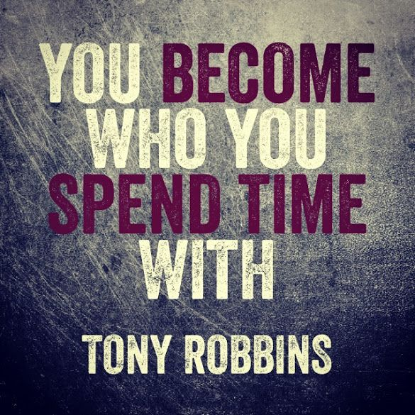 """You become who you spend time with."" ~ Tony Robbins"