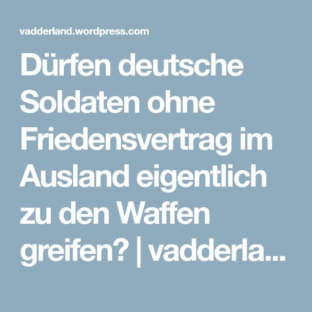Dürfen deutsche Soldaten ohne Friedensvertrag im Ausland eigentlich zu den Waffen greifen? | vadderland