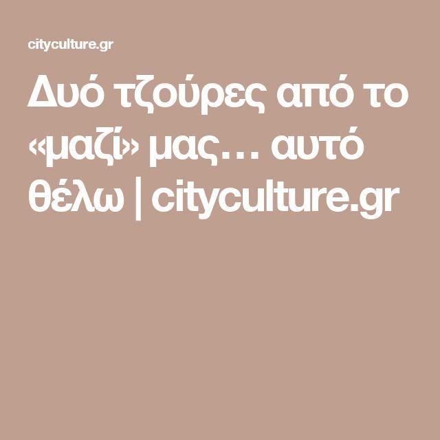 Δυό τζούρες από το «μαζί» μας… αυτό θέλω | cityculture.gr