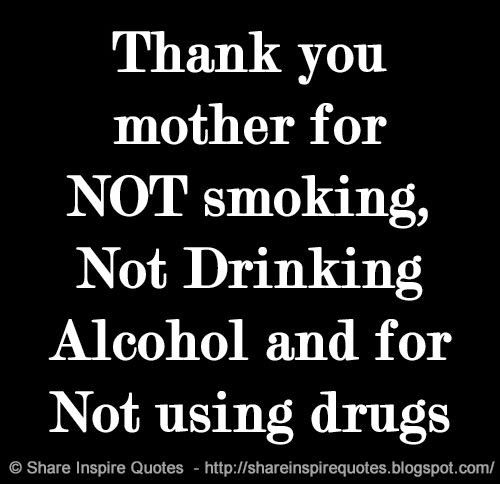 Thank you mother for NOT smoking, Not Drinking Alcohol and for Not using drugs  #Mother #Motherlessons #Motheradvice #Motherquotes #quotesonMother #Motherquotesandsayings #thankyou #smoking #drinking #alcohol #drugs #shareinspirequotes #share #inspire #quotes #whatsapp