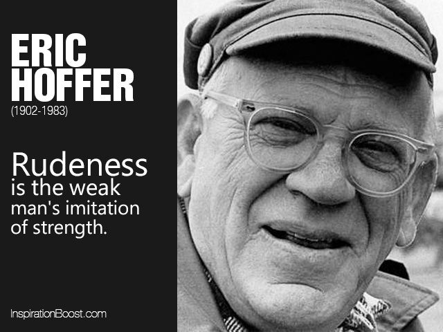 Rudeness is the weak man's imitation of strength. | Eric Hoffer Rudeness Quotes