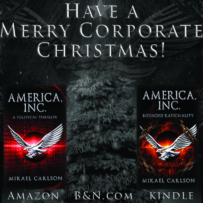 Have a Merry Corporate Christmas!  Dystopian Political Thrillers from award-winning author Mikael Carlson  America, Inc, America, Inc.: Bounded Rationality