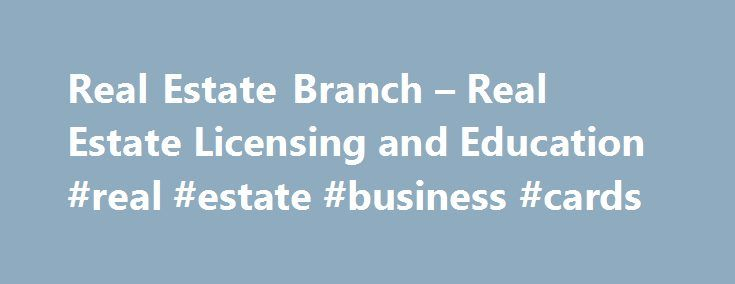 Real Estate Branch – Real Estate Licensing and Education #real #estate #business #cards http://real-estate.nef2.com/real-estate-branch-real-estate-licensing-and-education-real-estate-business-cards/  #real estate licensing # Real Estate Branch Home » Real Estate Licensing and Education Real Estate Licensing and Education How to obtain and/or restore a real estate license, request for preliminary decision, change form, and other resource information. Examination Candidates and License…