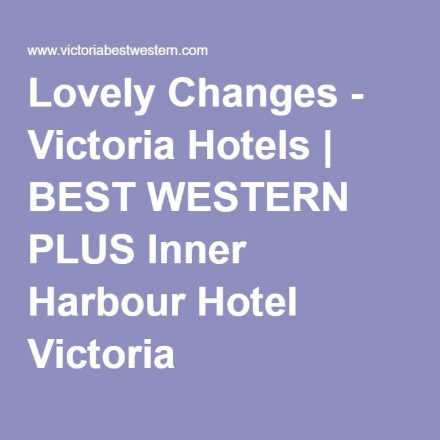 Lovely Changes - Victoria Hotels | BEST WESTERN PLUS Inner Harbour Hotel Victoria